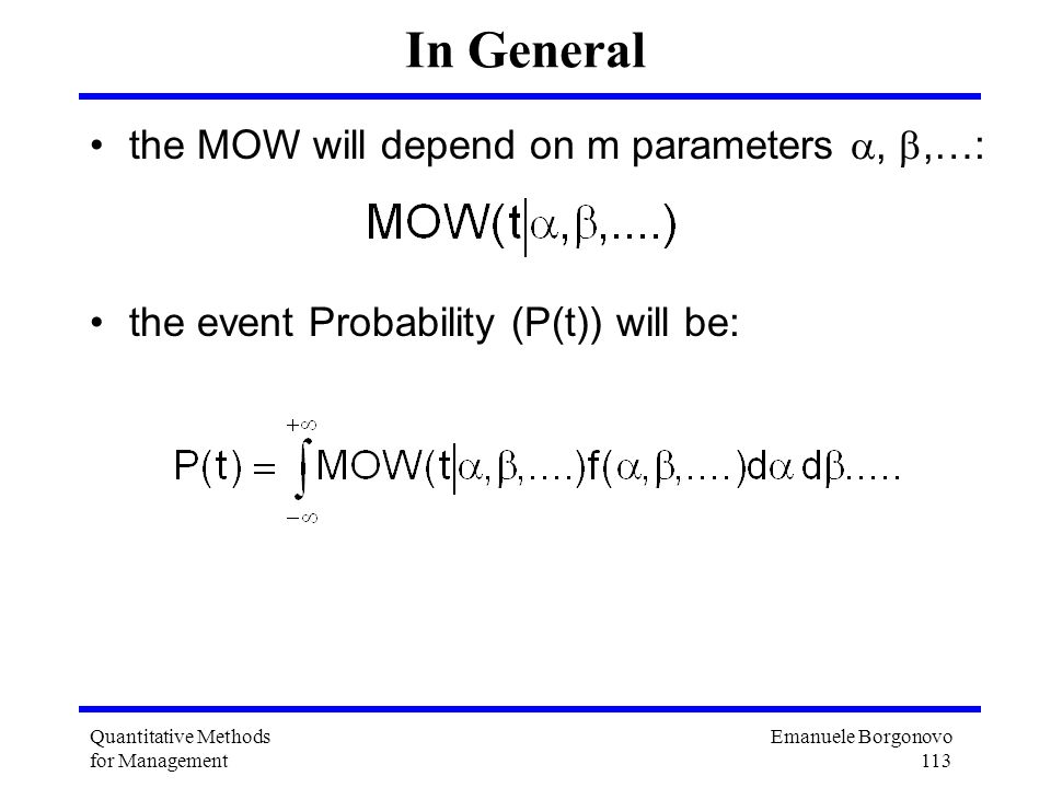 Emanuele Borgonovo 113 Quantitative Methods for Management In General the MOW will depend on m parameters,,…: the event Probability (P(t)) will be: