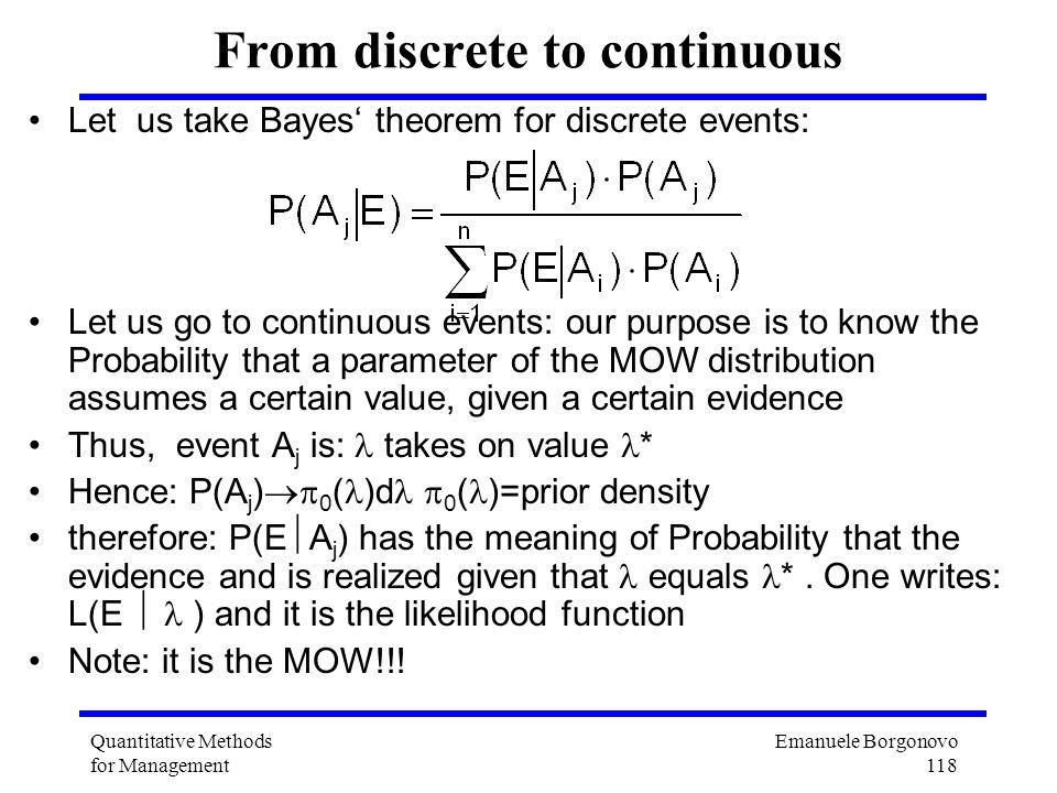 Emanuele Borgonovo 118 Quantitative Methods for Management From discrete to continuous Let us take Bayes theorem for discrete events: Let us go to con