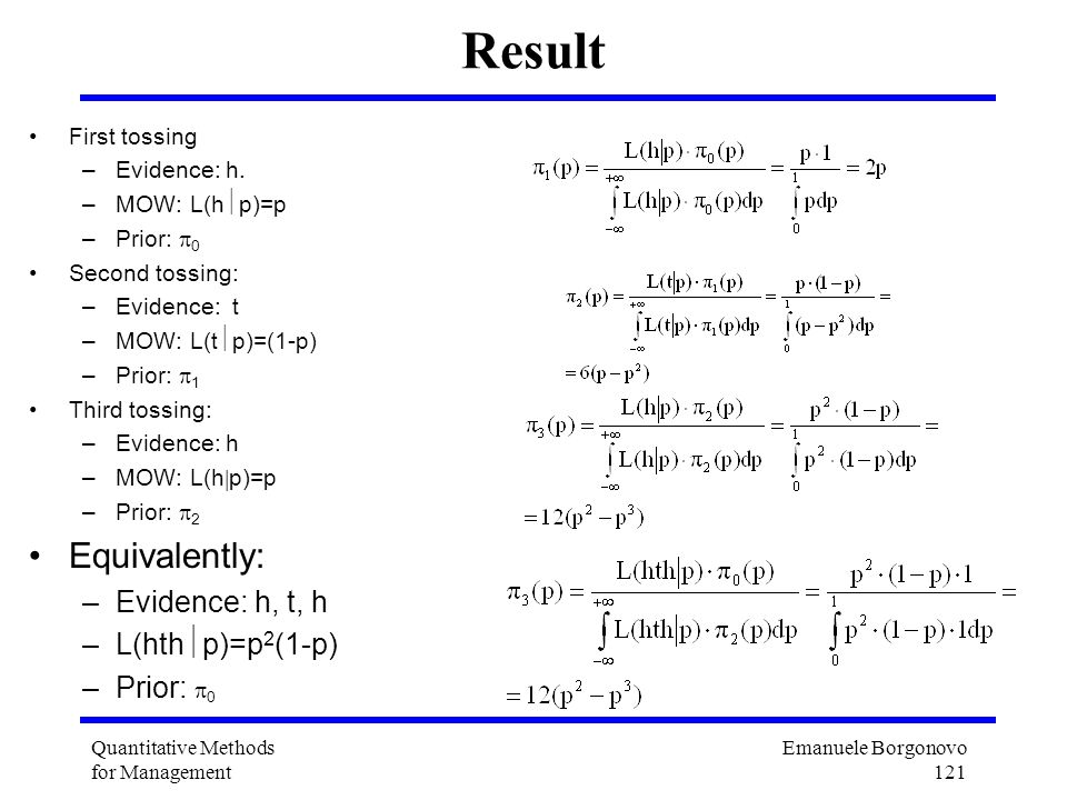 Emanuele Borgonovo 121 Quantitative Methods for Management Result First tossing –Evidence: h. –MOW: L(h p)=p –Prior: 0 Second tossing: –Evidence: t –M