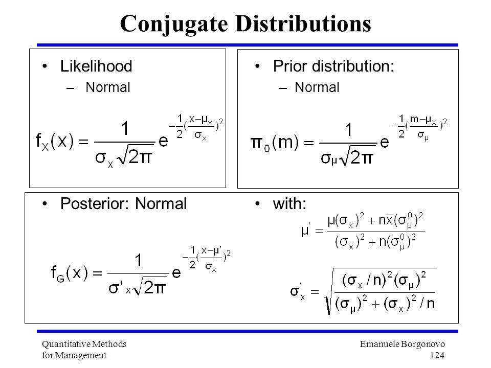 Emanuele Borgonovo 124 Quantitative Methods for Management Conjugate Distributions Likelihood – Normal Posterior: Normal Prior distribution: –Normal w