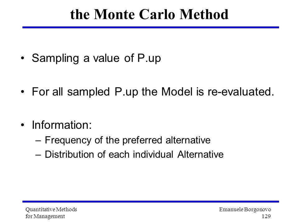 Emanuele Borgonovo 129 Quantitative Methods for Management the Monte Carlo Method Sampling a value of P.up For all sampled P.up the Model is re-evalua