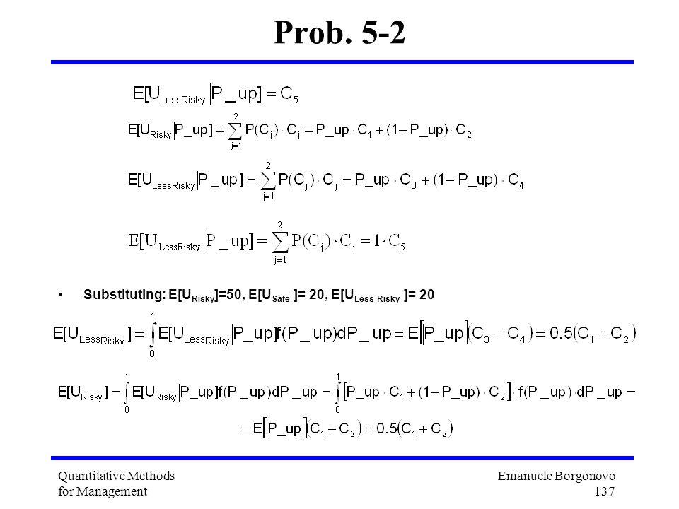 Emanuele Borgonovo 137 Quantitative Methods for Management Prob. 5-2 Substituting: E[U Risky ]=50, E[U Safe ]= 20, E[U Less Risky ]= 20