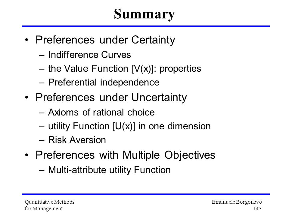 Emanuele Borgonovo 143 Quantitative Methods for Management Summary Preferences under Certainty –Indifference Curves –the Value Function [V(x)]: proper