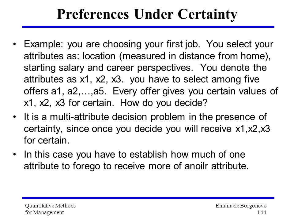 Emanuele Borgonovo 144 Quantitative Methods for Management Preferences Under Certainty Example: you are choosing your first job. You select your attri