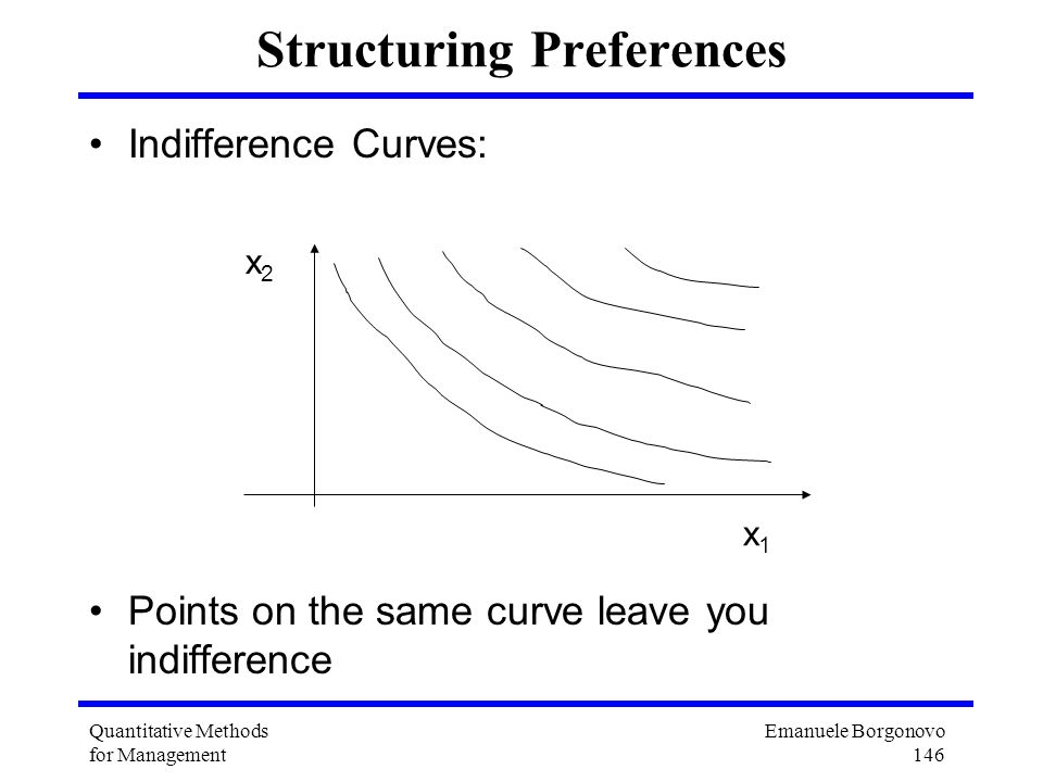 Emanuele Borgonovo 146 Quantitative Methods for Management Structuring Preferences Indifference Curves: Points on the same curve leave you indifferenc