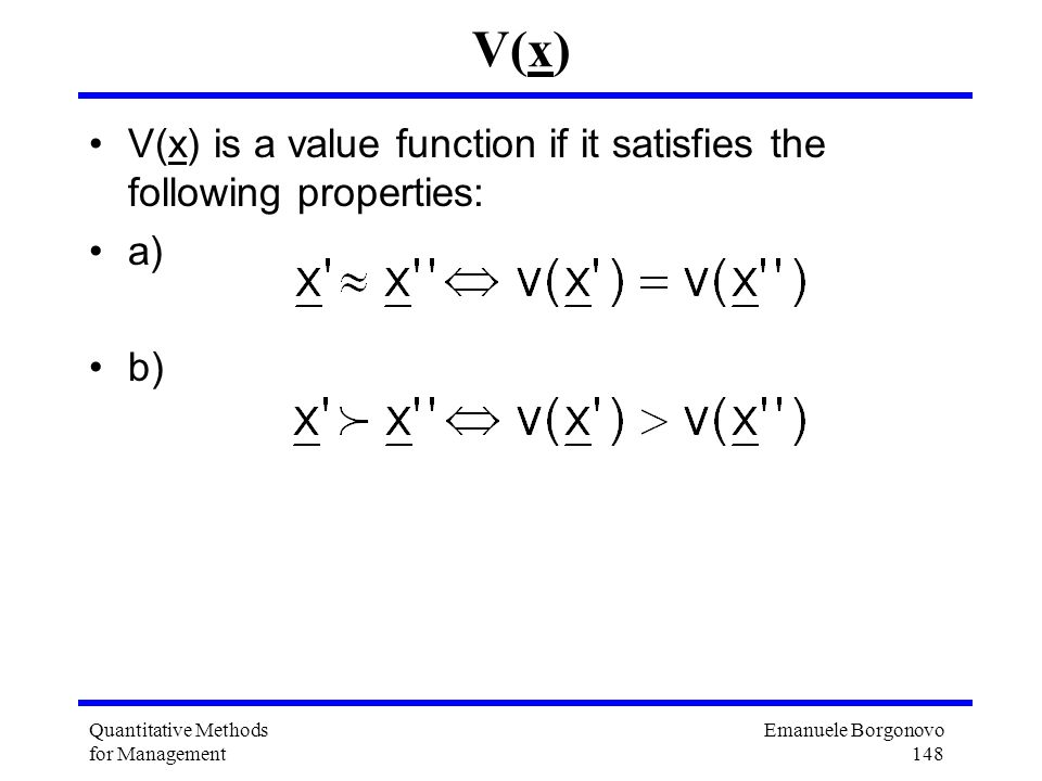 Emanuele Borgonovo 148 Quantitative Methods for Management V(x) V(x) is a value function if it satisfies the following properties: a) b)