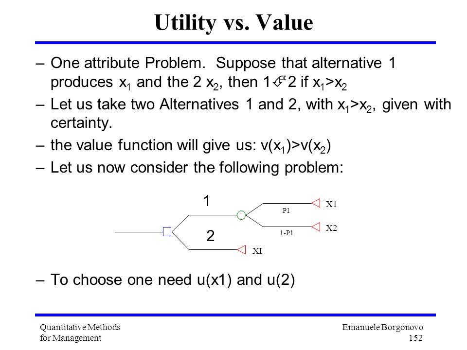 Emanuele Borgonovo 152 Quantitative Methods for Management Utility vs. Value –One attribute Problem. Suppose that alternative 1 produces x 1 and the 2