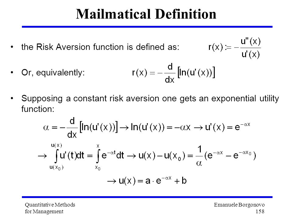 Emanuele Borgonovo 158 Quantitative Methods for Management Mailmatical Definition the Risk Aversion function is defined as: Or, equivalently: Supposin