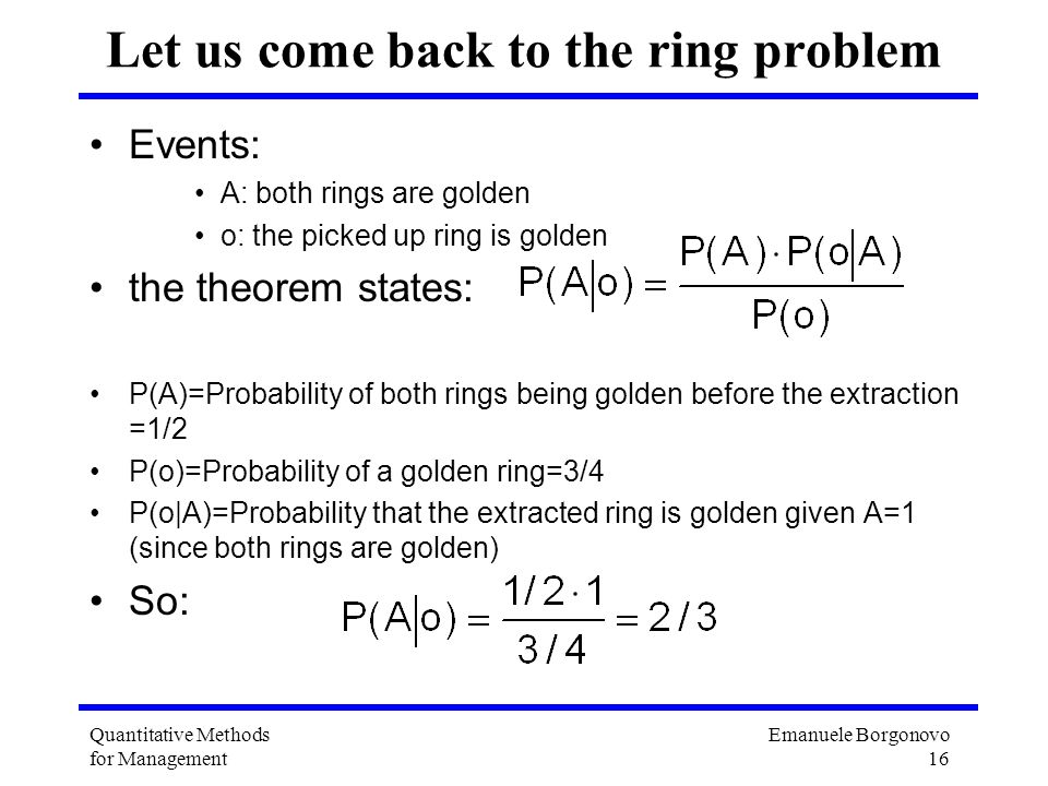 Emanuele Borgonovo 16 Quantitative Methods for Management Let us come back to the ring problem Events: A: both rings are golden o: the picked up ring