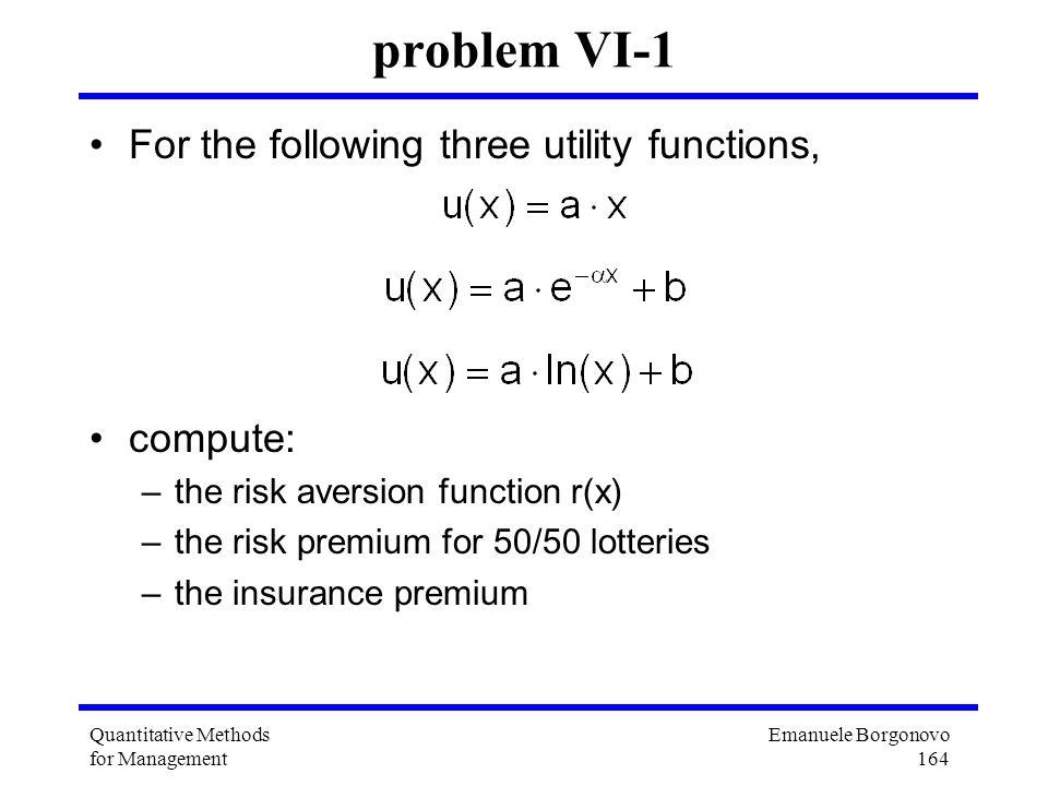 Emanuele Borgonovo 164 Quantitative Methods for Management problem VI-1 For the following three utility functions, compute: –the risk aversion functio
