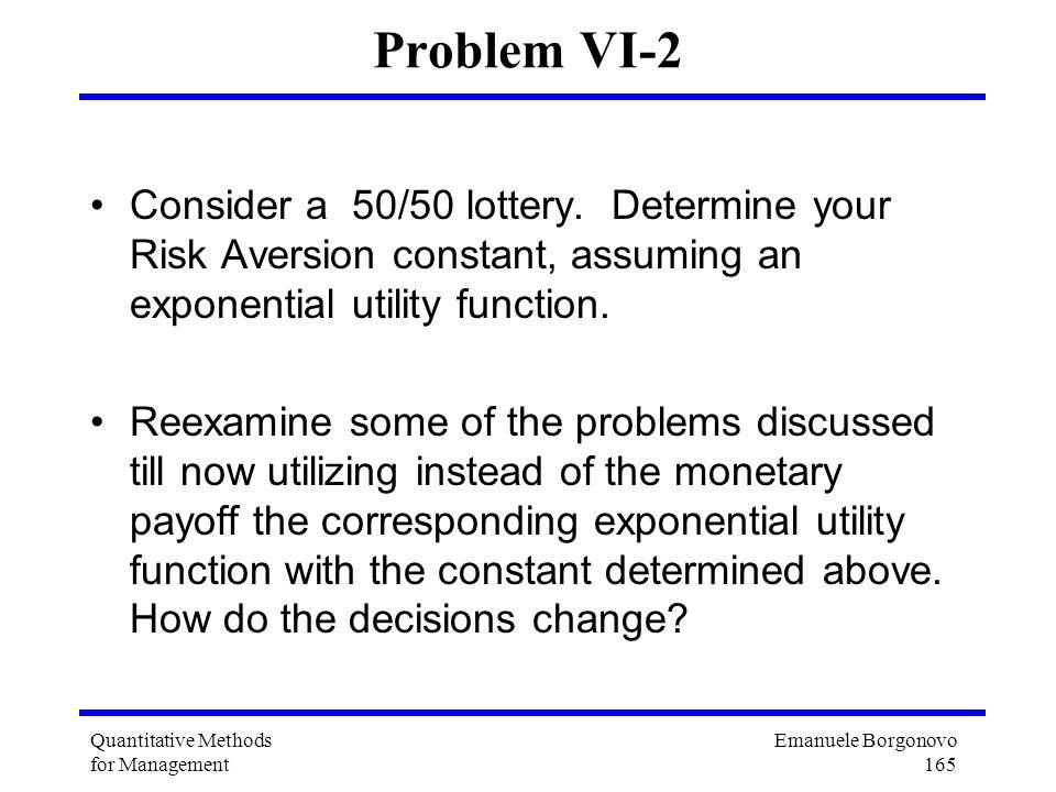 Emanuele Borgonovo 165 Quantitative Methods for Management Problem VI-2 Consider a 50/50 lottery. Determine your Risk Aversion constant, assuming an e