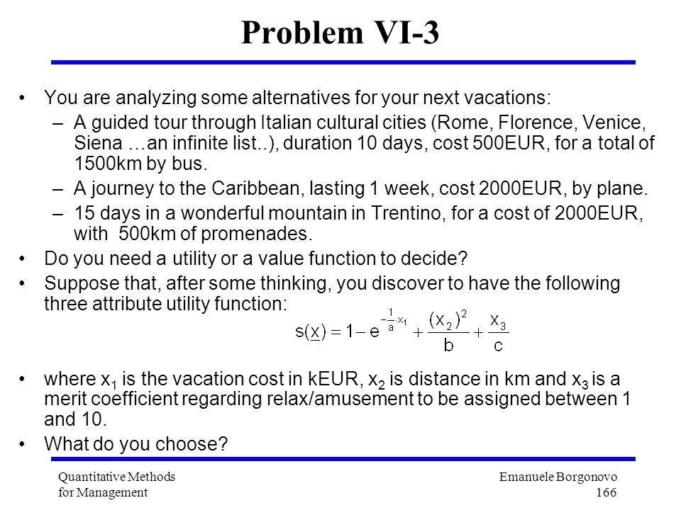 Emanuele Borgonovo 166 Quantitative Methods for Management Problem VI-3 You are analyzing some alternatives for your next vacations: –A guided tour th