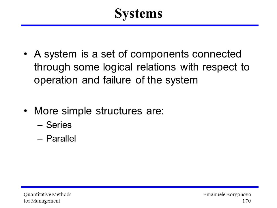 Emanuele Borgonovo 170 Quantitative Methods for Management Systems A system is a set of components connected through some logical relations with respe