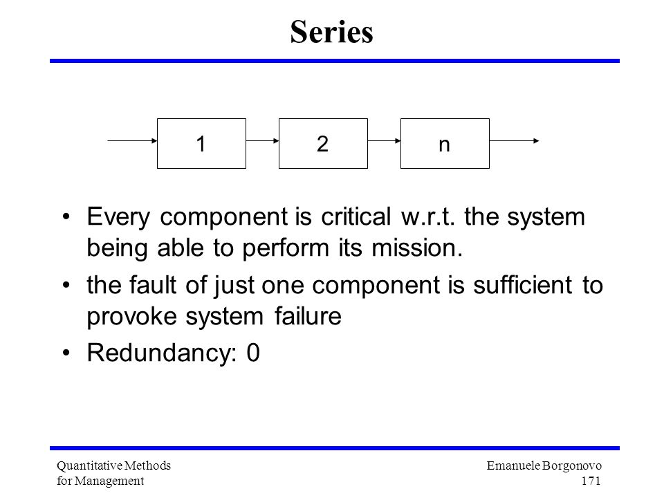 Emanuele Borgonovo 171 Quantitative Methods for Management Series Every component is critical w.r.t. the system being able to perform its mission. the