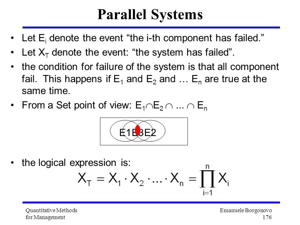 Emanuele Borgonovo 176 Quantitative Methods for Management Parallel Systems Let E i denote the event the i-th component has failed. Let X T denote the