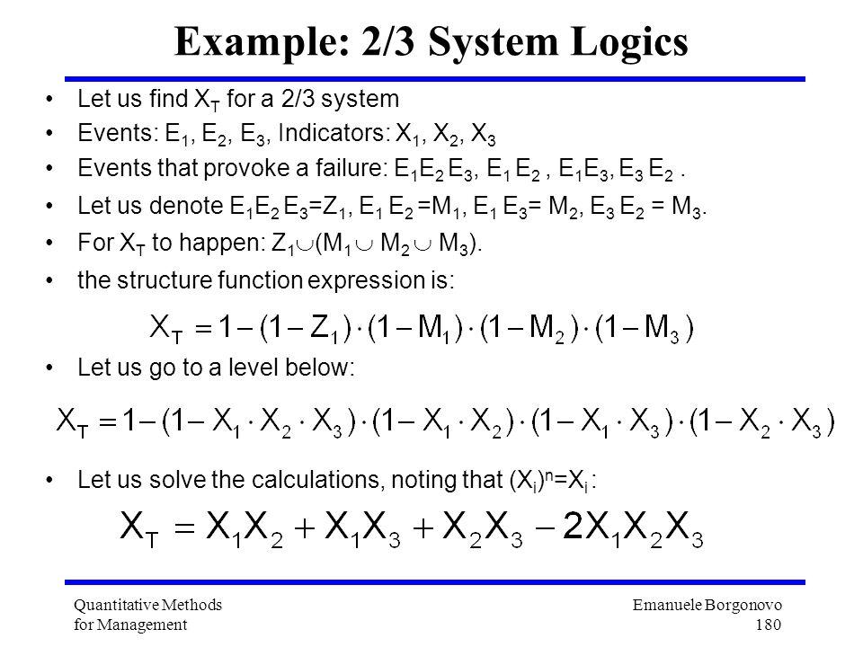 Emanuele Borgonovo 180 Quantitative Methods for Management Example: 2/3 System Logics Let us find X T for a 2/3 system Events: E 1, E 2, E 3, Indicato