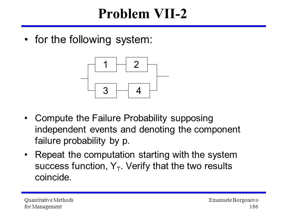 Emanuele Borgonovo 186 Quantitative Methods for Management Problem VII-2 for the following system: Compute the Failure Probability supposing independe