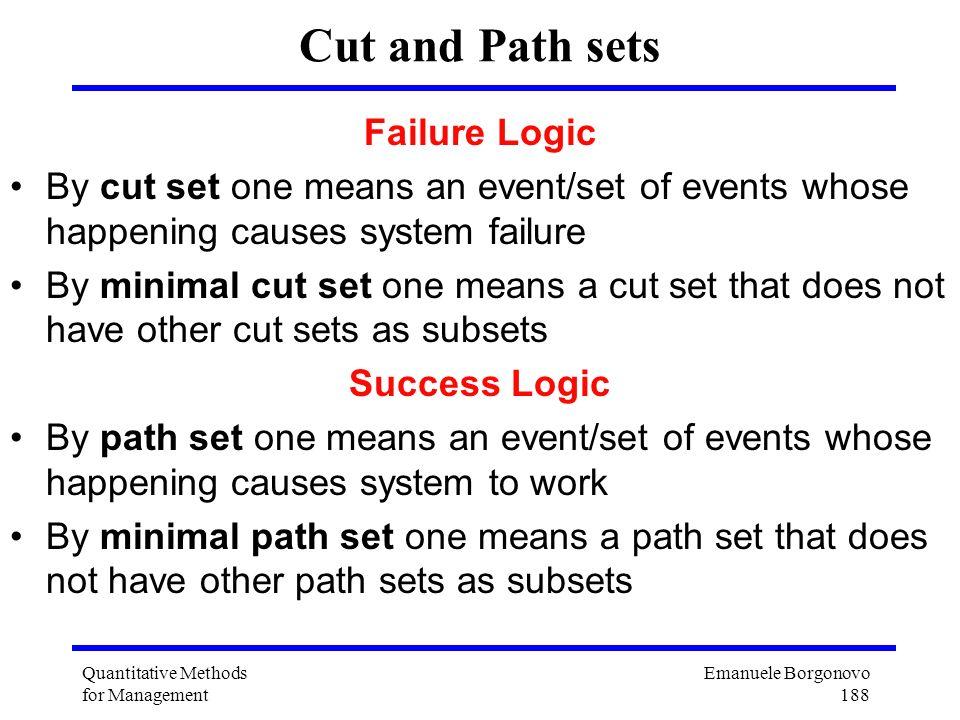 Emanuele Borgonovo 188 Quantitative Methods for Management Cut and Path sets Failure Logic By cut set one means an event/set of events whose happening