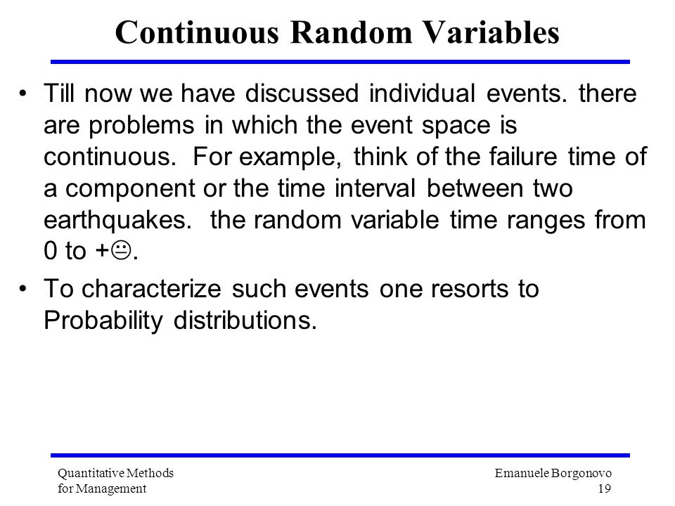 Emanuele Borgonovo 19 Quantitative Methods for Management Continuous Random Variables Till now we have discussed individual events. there are problems