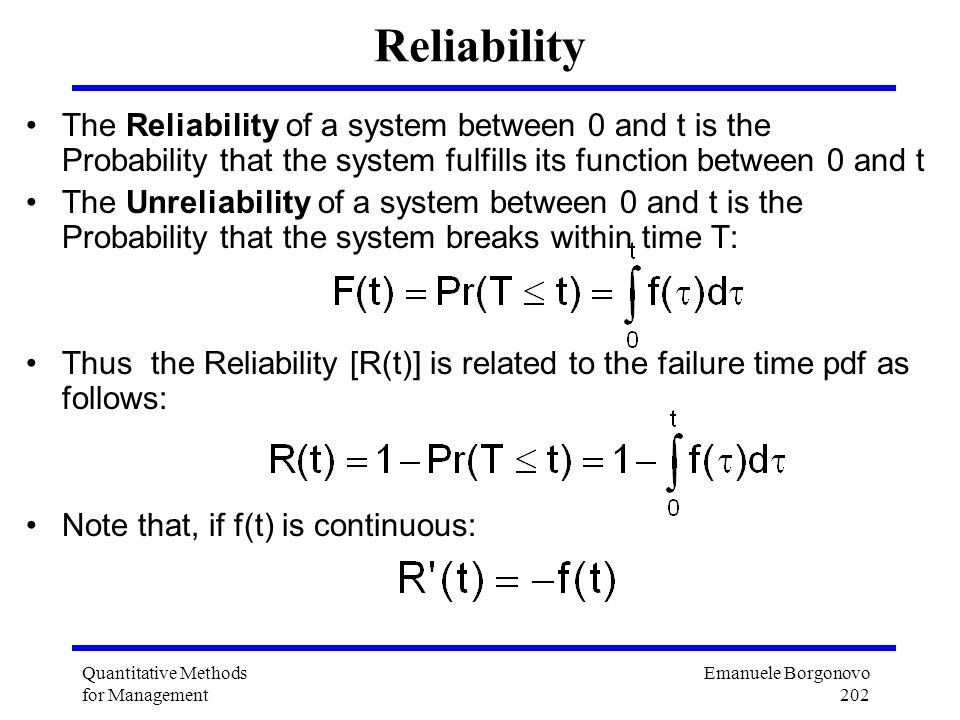 Emanuele Borgonovo 202 Quantitative Methods for Management Reliability The Reliability of a system between 0 and t is the Probability that the system