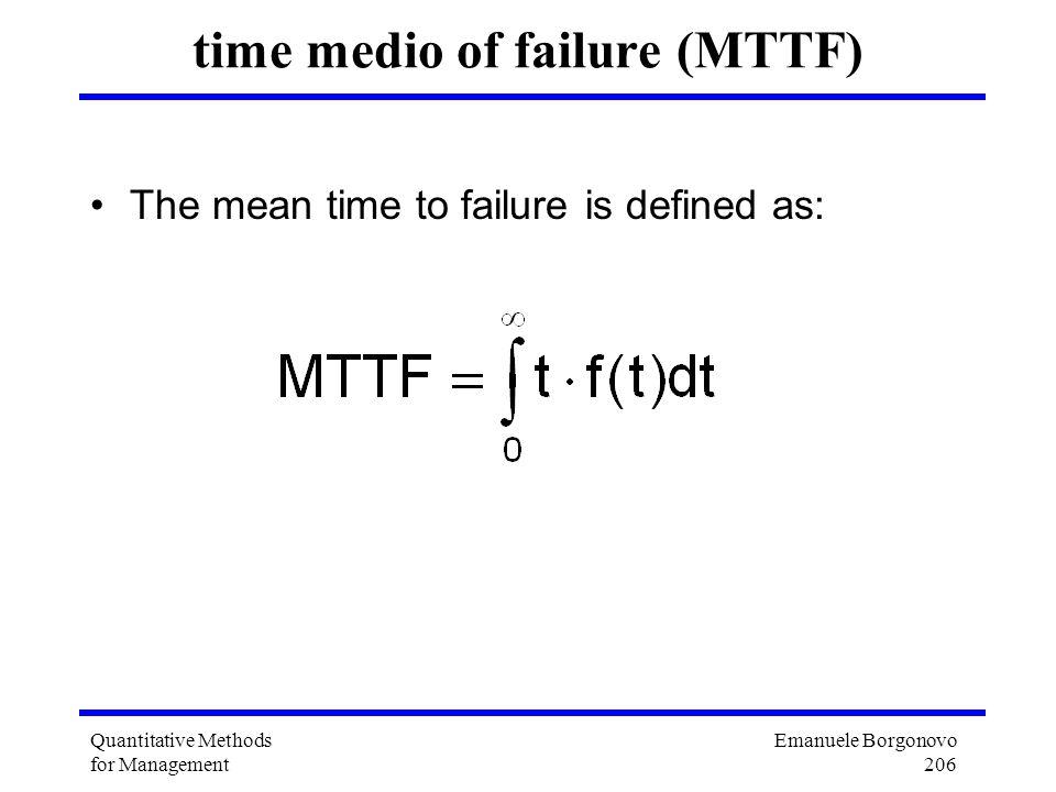 Emanuele Borgonovo 206 Quantitative Methods for Management time medio of failure (MTTF) The mean time to failure is defined as: