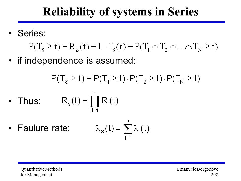 Emanuele Borgonovo 208 Quantitative Methods for Management Reliability of systems in Series Series: if independence is assumed: Thus: Faulure rate: