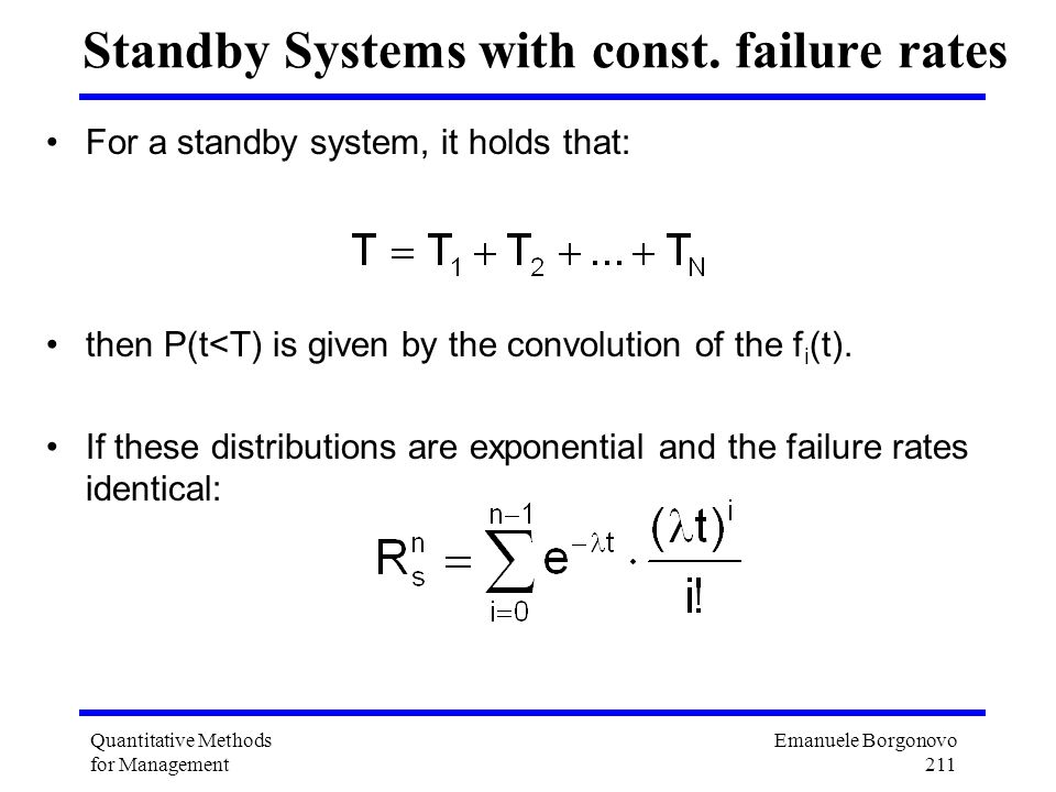 Emanuele Borgonovo 211 Quantitative Methods for Management Standby Systems with const. failure rates For a standby system, it holds that: then P(t<T)