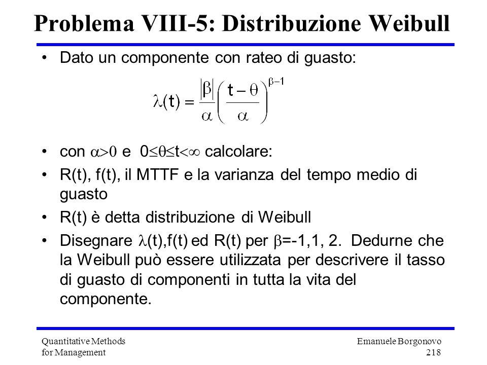 Emanuele Borgonovo 218 Quantitative Methods for Management Problema VIII-5: Distribuzione Weibull Dato un componente con rateo di guasto: con e 0 t ca
