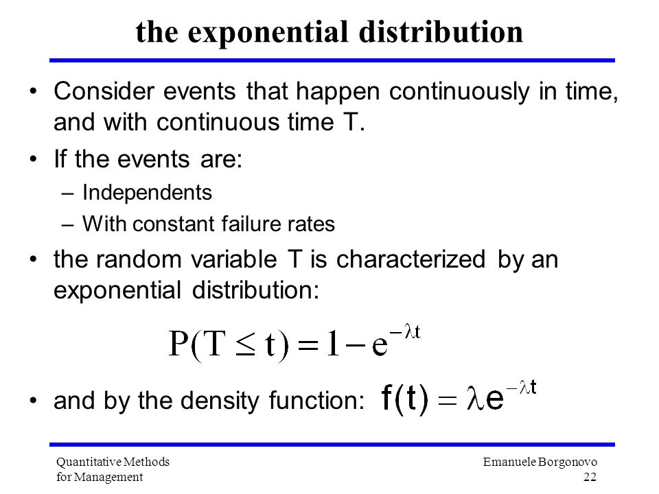 Emanuele Borgonovo 22 Quantitative Methods for Management the exponential distribution Consider events that happen continuously in time, and with cont
