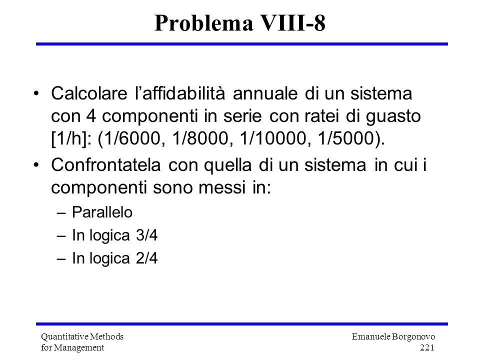 Emanuele Borgonovo 221 Quantitative Methods for Management Problema VIII-8 Calcolare laffidabilità annuale di un sistema con 4 componenti in serie con