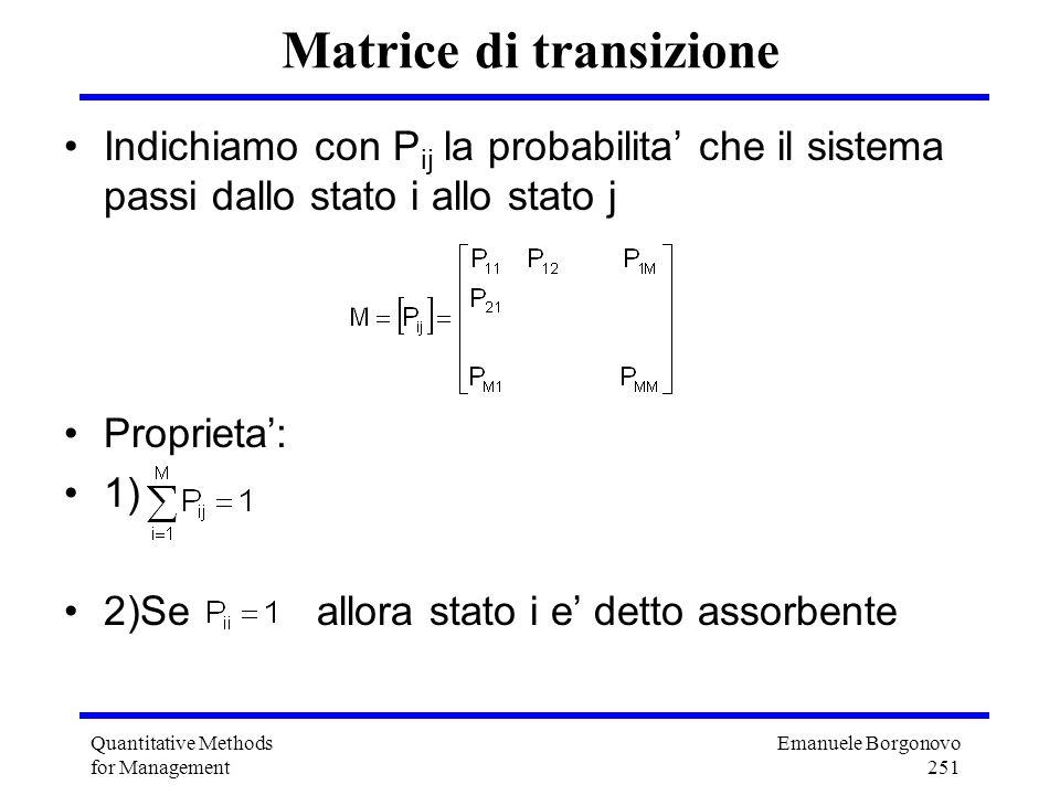 Emanuele Borgonovo 251 Quantitative Methods for Management Matrice di transizione Indichiamo con P ij la probabilita che il sistema passi dallo stato