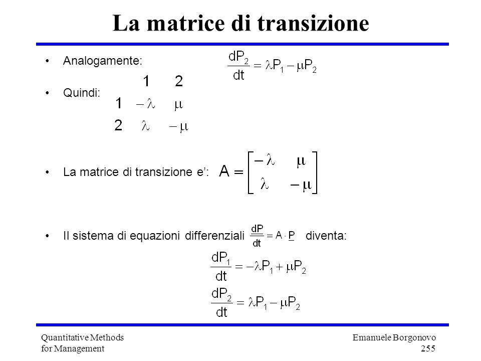 Emanuele Borgonovo 255 Quantitative Methods for Management La matrice di transizione Analogamente: Quindi: La matrice di transizione e: Il sistema di