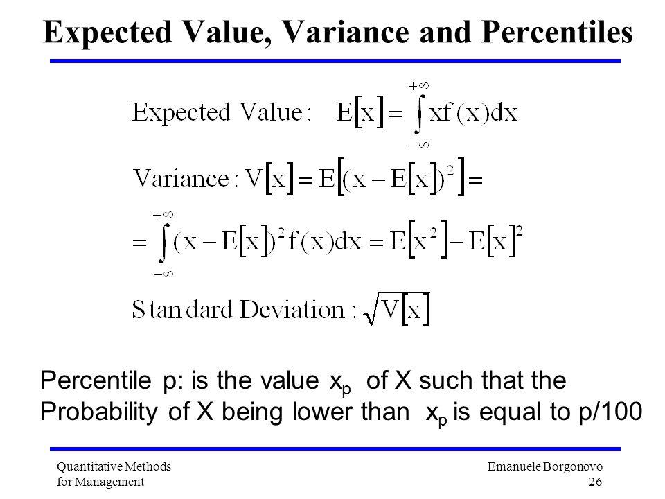 Emanuele Borgonovo 26 Quantitative Methods for Management Expected Value, Variance and Percentiles Percentile p: is the value x p of X such that the P