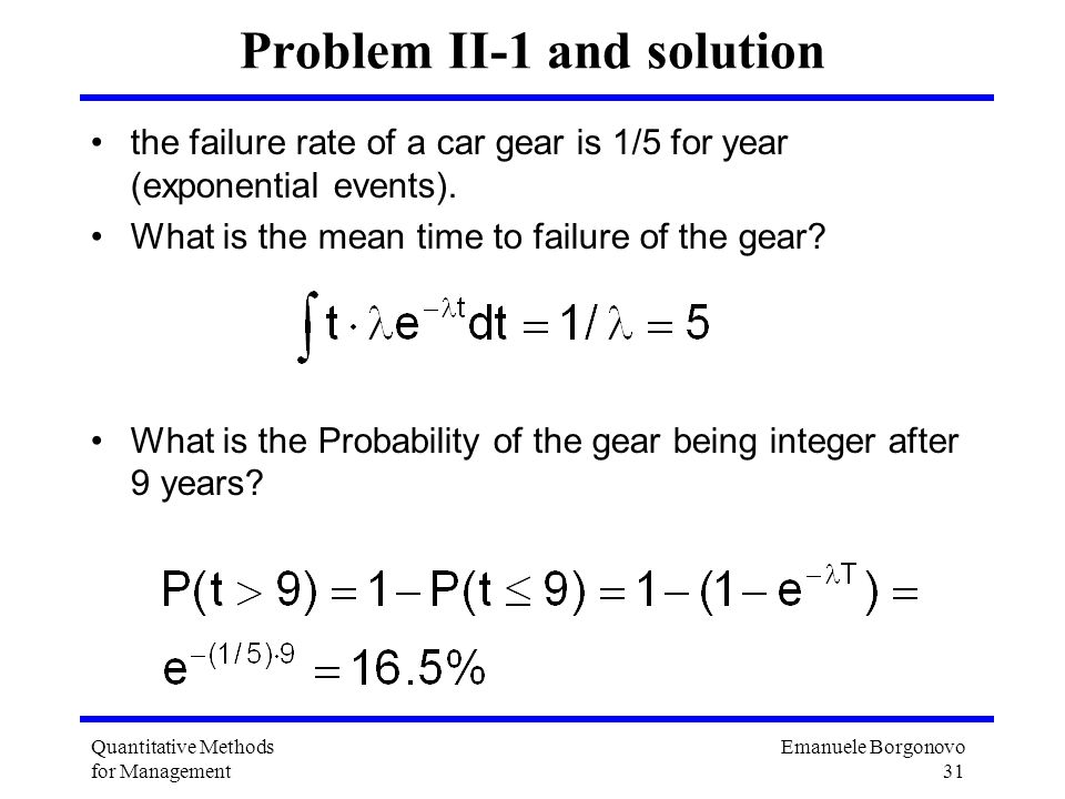 Emanuele Borgonovo 31 Quantitative Methods for Management Problem II-1 and solution the failure rate of a car gear is 1/5 for year (exponential events