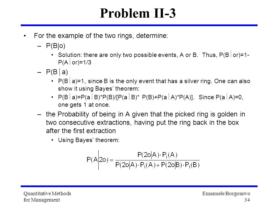 Emanuele Borgonovo 34 Quantitative Methods for Management Problem II-3 For the example of the two rings, determine: –P(B|o) Solution: there are only t