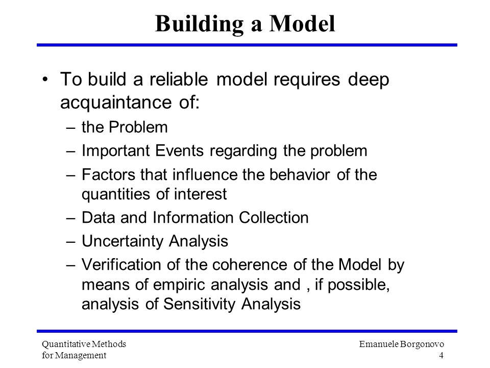 Emanuele Borgonovo 4 Quantitative Methods for Management Building a Model To build a reliable model requires deep acquaintance of: –the Problem –Impor