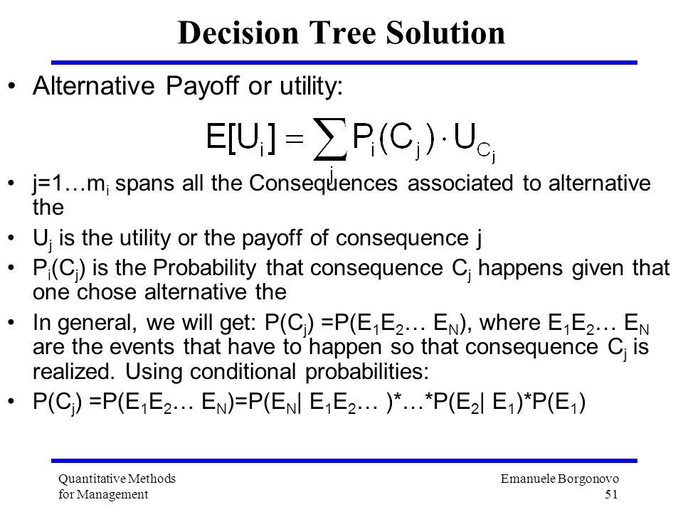 Emanuele Borgonovo 51 Quantitative Methods for Management Decision Tree Solution Alternative Payoff or utility: j=1…m i spans all the Consequences ass
