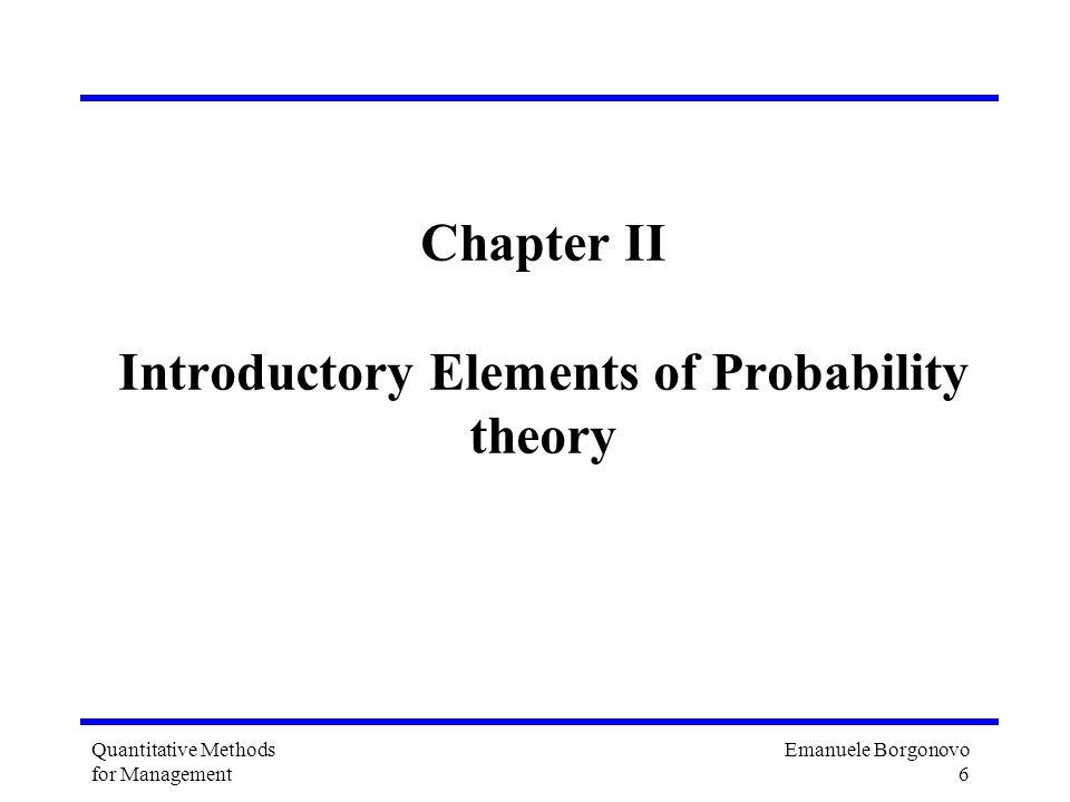Emanuele Borgonovo 6 Quantitative Methods for Management Chapter II Introductory Elements of Probability theory