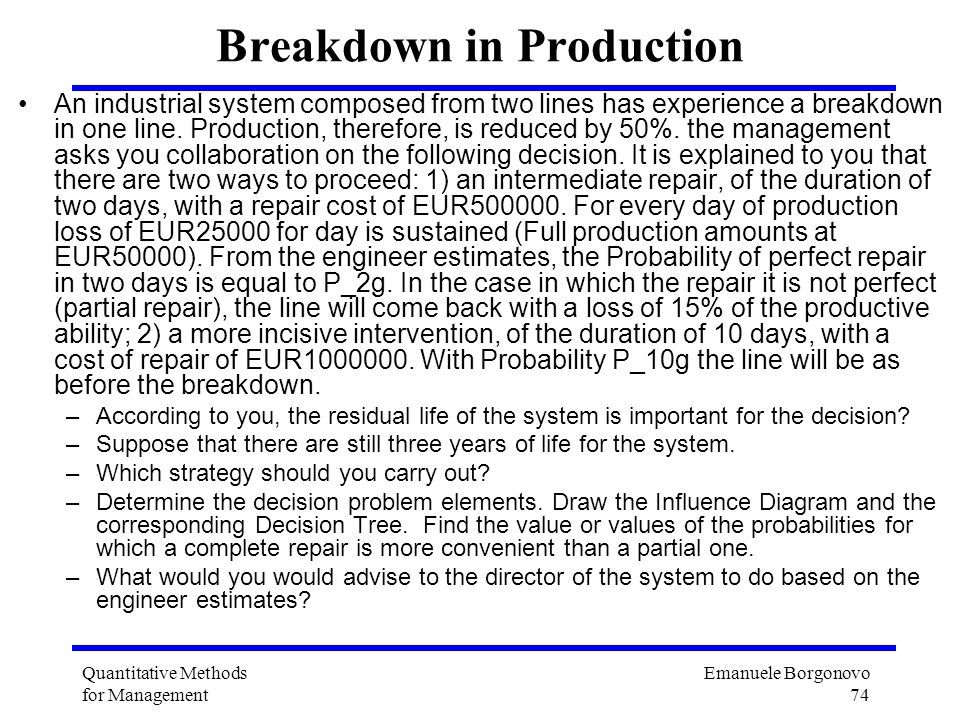 Emanuele Borgonovo 74 Quantitative Methods for Management Breakdown in Production An industrial system composed from two lines has experience a breakd