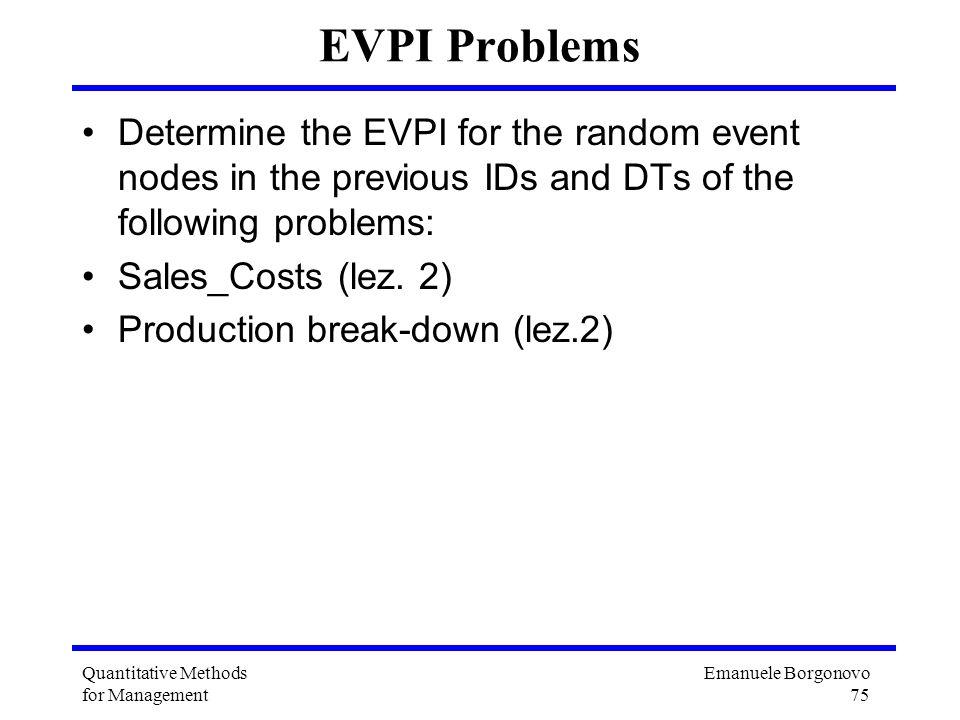 Emanuele Borgonovo 75 Quantitative Methods for Management EVPI Problems Determine the EVPI for the random event nodes in the previous IDs and DTs of t