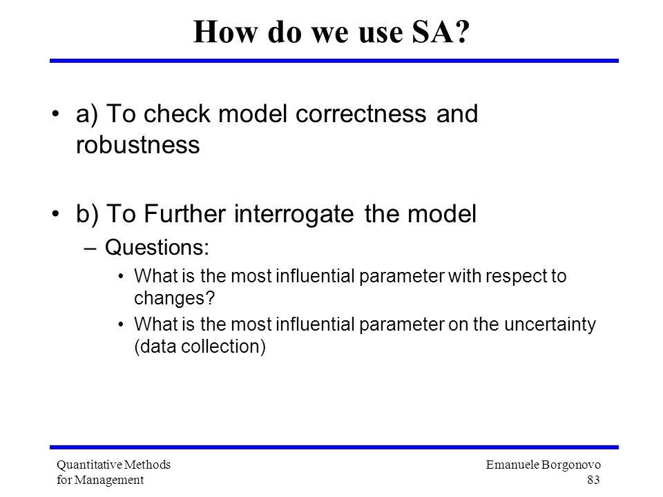 Emanuele Borgonovo 83 Quantitative Methods for Management How do we use SA? a) To check model correctness and robustness b) To Further interrogate the