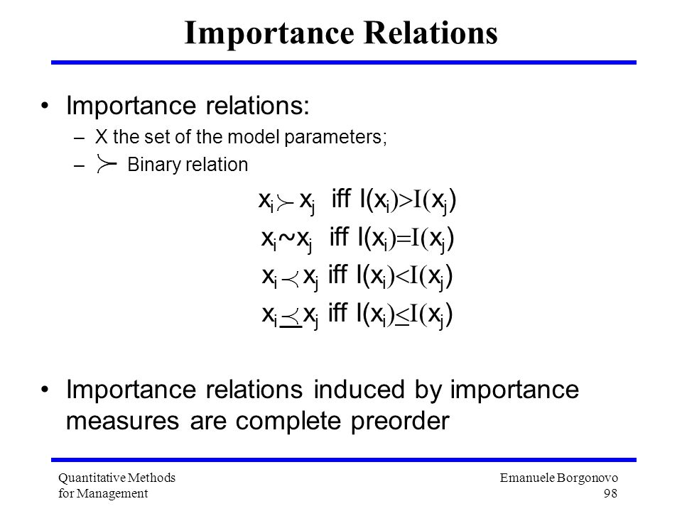 Emanuele Borgonovo 98 Quantitative Methods for Management Importance Relations Importance relations: –X the set of the model parameters; – Binary rela