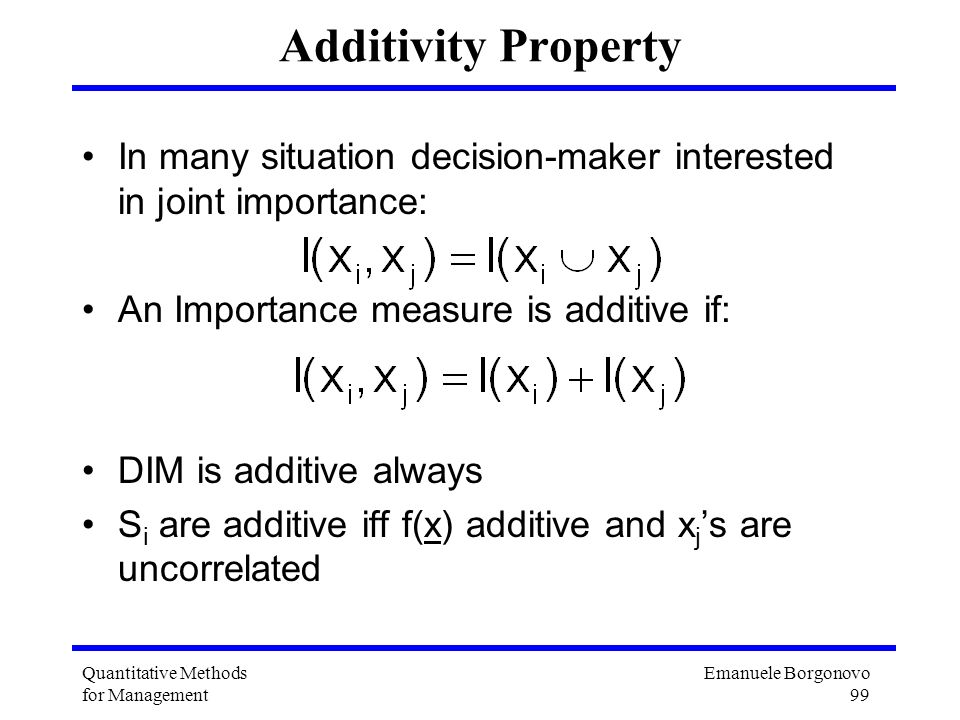 Emanuele Borgonovo 99 Quantitative Methods for Management Additivity Property In many situation decision-maker interested in joint importance: An Impo