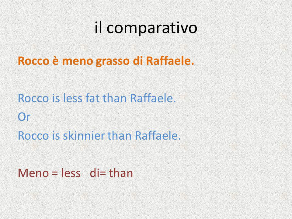 il comparativo Rocco è meno grasso di Raffaele. Rocco is less fat than Raffaele. Or Rocco is skinnier than Raffaele. Meno = less di= than