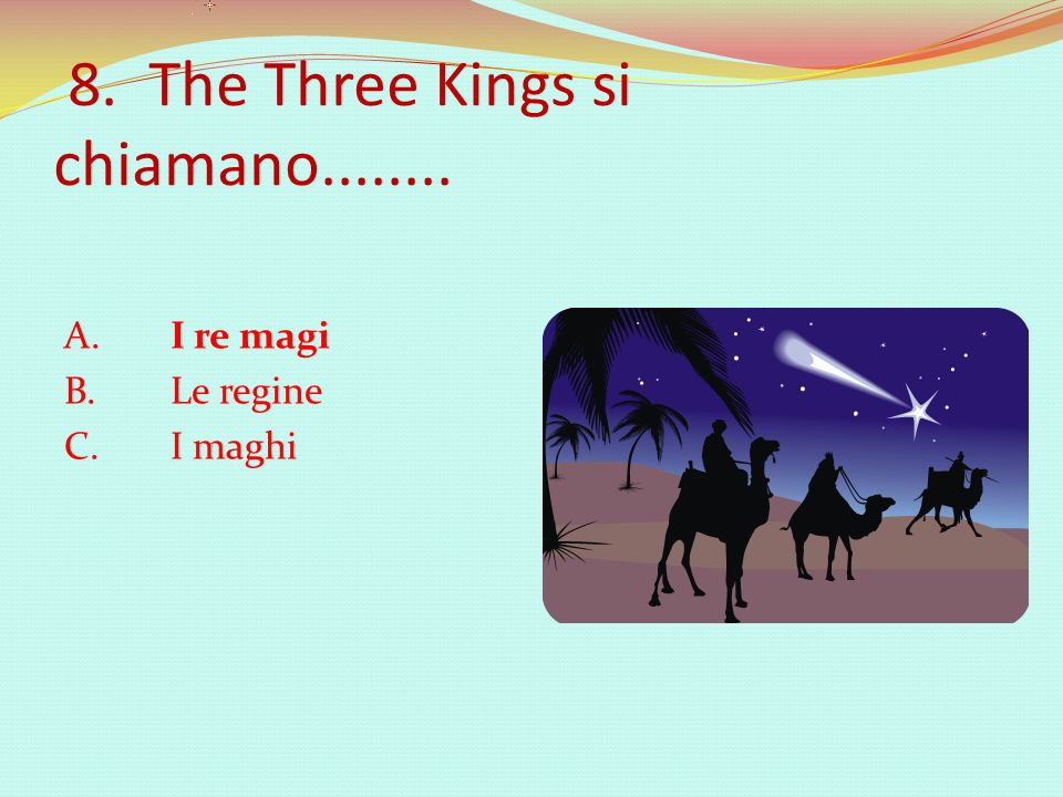 8. The Three Kings si chiamano........ A. I re magi B. Le regine C. I maghi