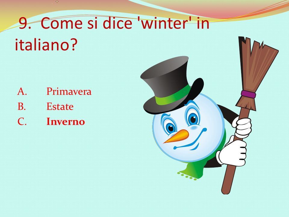 9. Come si dice winter in italiano A. Primavera B. Estate C. Inverno