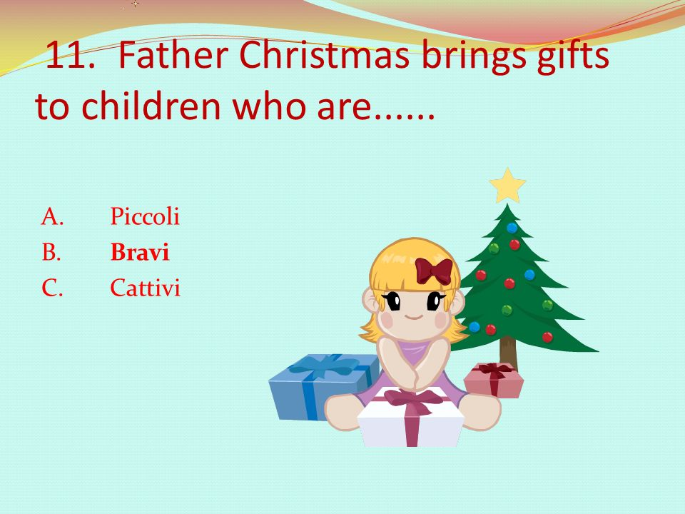 11. Father Christmas brings gifts to children who are...... A. Piccoli B. Bravi C. Cattivi