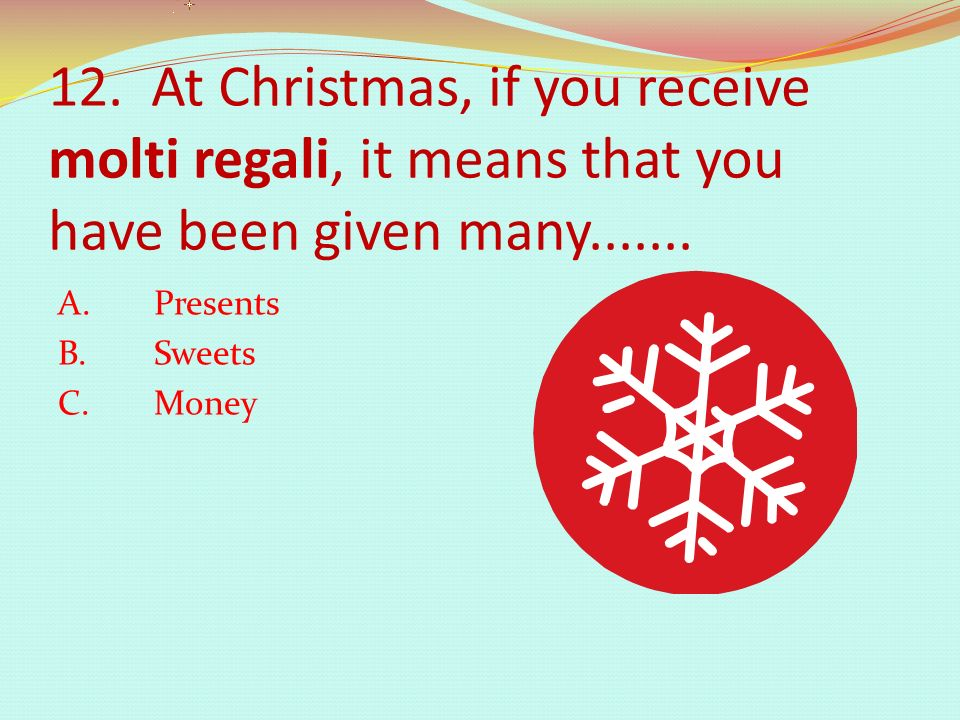 12. At Christmas, if you receive molti regali, it means that you have been given many.......