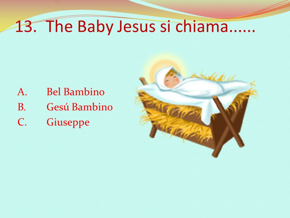 13. The Baby Jesus si chiama...... A. Bel Bambino B. Gesú Bambino C. Giuseppe