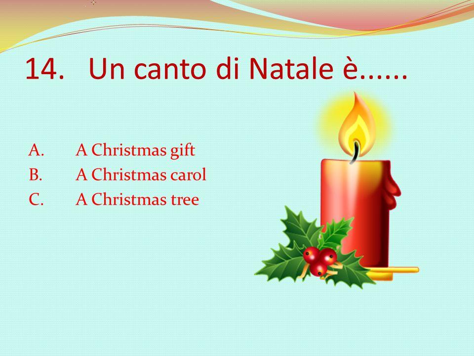 14. Un canto di Natale è...... A. A Christmas gift B. A Christmas carol C. A Christmas tree